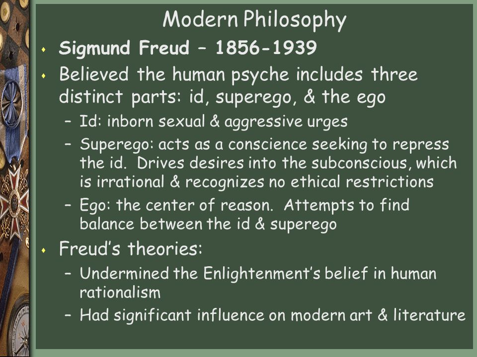 Modern Philosophy s Sigmund Freud – 1856-1939 s Believed the human psyche includes three distinct parts: id, superego, & the ego –Id: inborn sexual & aggressive urges –Superego: acts as a conscience seeking to repress the id.