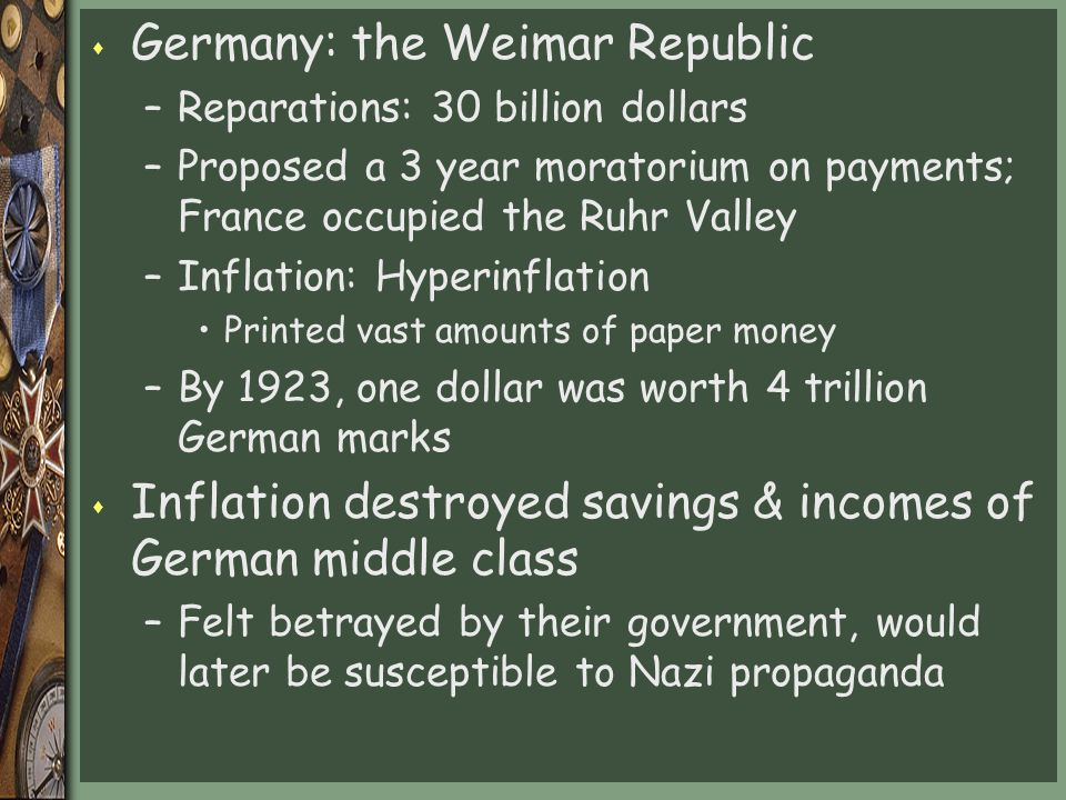 s Germany: the Weimar Republic –Reparations: 30 billion dollars –Proposed a 3 year moratorium on payments; France occupied the Ruhr Valley –Inflation: Hyperinflation Printed vast amounts of paper money –By 1923, one dollar was worth 4 trillion German marks s Inflation destroyed savings & incomes of German middle class –Felt betrayed by their government, would later be susceptible to Nazi propaganda