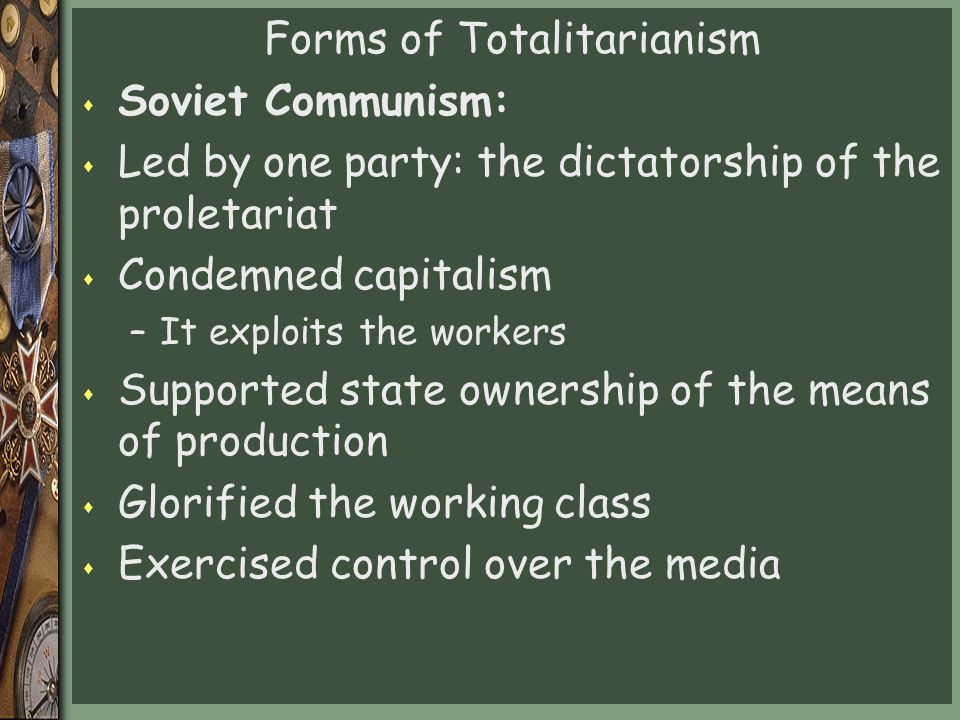 Forms of Totalitarianism s Soviet Communism: s Led by one party: the dictatorship of the proletariat s Condemned capitalism –It exploits the workers s Supported state ownership of the means of production s Glorified the working class s Exercised control over the media