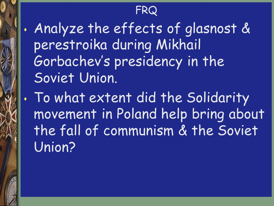 FRQ s Analyze the effects of glasnost & perestroika during Mikhail Gorbachev's presidency in the Soviet Union.