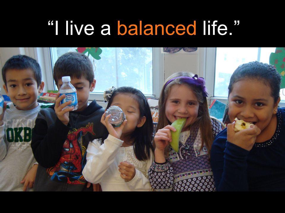 I live a balanced life.