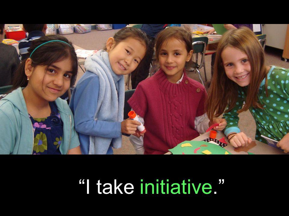 I take initiative.