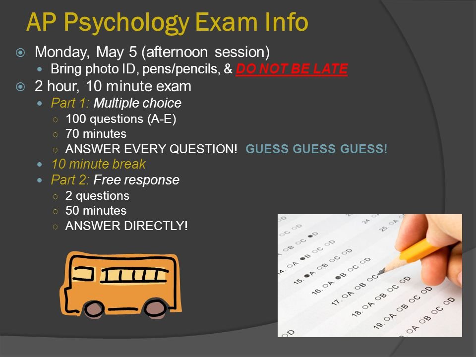 AP Psychology Exam Info  Monday, May 5 (afternoon session) Bring photo ID, pens/pencils, & DO NOT BE LATE  2 hour, 10 minute exam Part 1: Multiple c