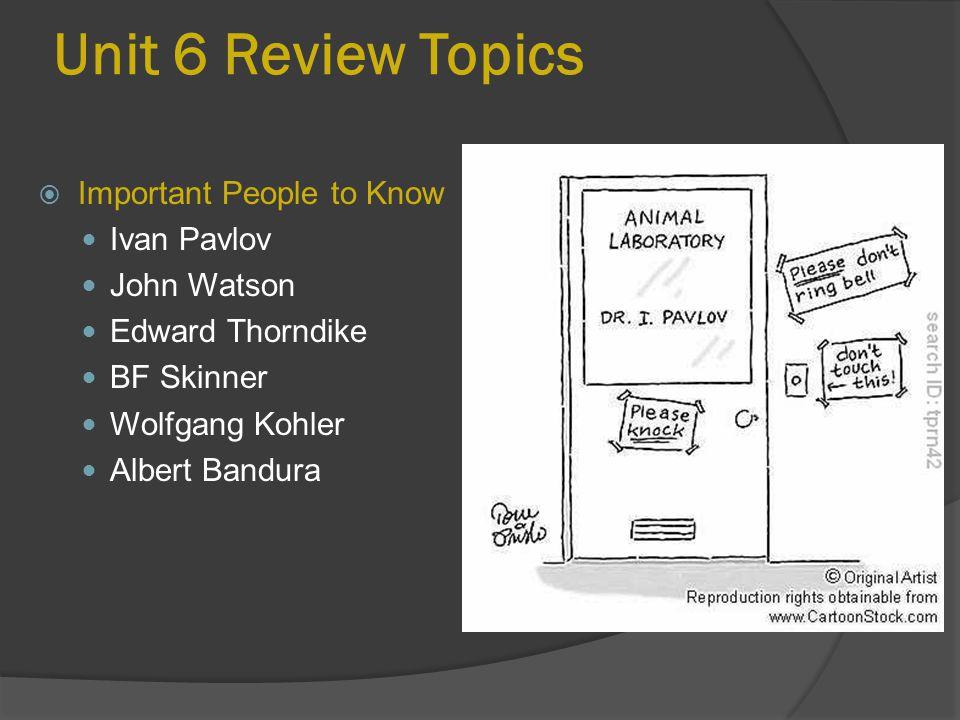 Unit 6 Review Topics  Important People to Know Ivan Pavlov John Watson Edward Thorndike BF Skinner Wolfgang Kohler Albert Bandura