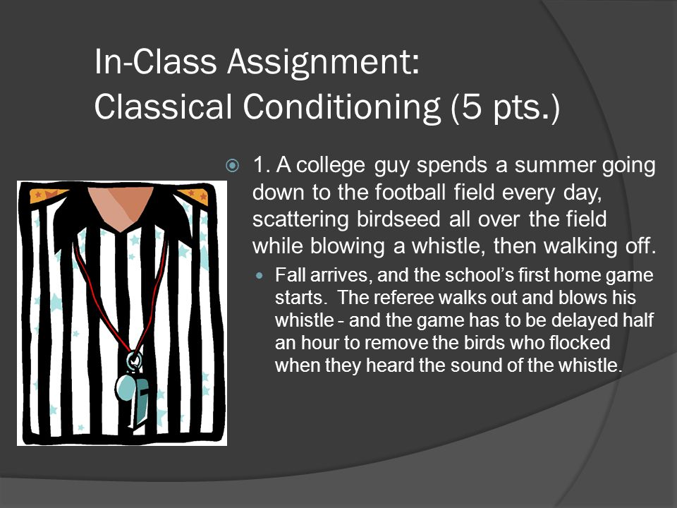 In-Class Assignment: Classical Conditioning (5 pts.)  1. A college guy spends a summer going down to the football field every day, scattering birdsee