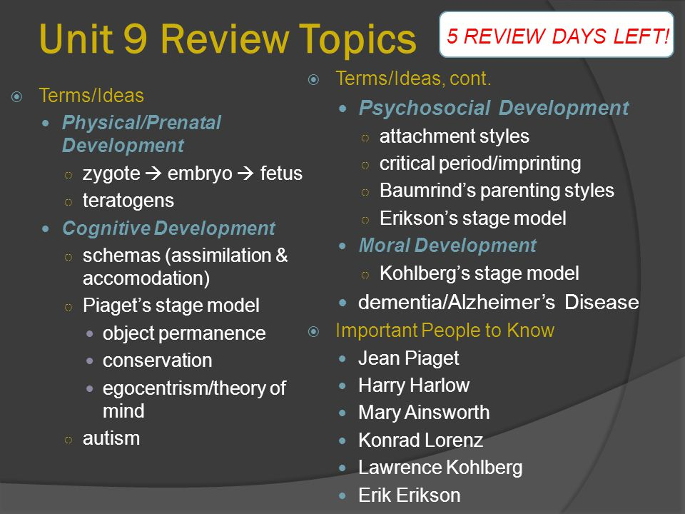 Unit 9 Review Topics  Terms/Ideas, cont. Psychosocial Development ○ attachment styles ○ critical period/imprinting ○ Baumrind's parenting styles ○ Er