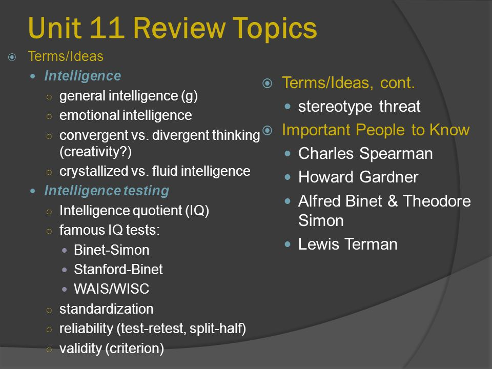 Unit 11 Review Topics  Terms/Ideas, cont. stereotype threat  Important People to Know Charles Spearman Howard Gardner Alfred Binet & Theodore Simon