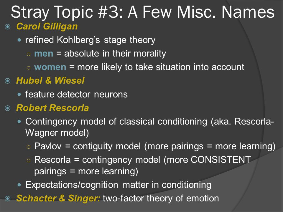 Stray Topic #3: A Few Misc. Names  Carol Gilligan refined Kohlberg's stage theory ○ men = absolute in their morality ○ women = more likely to take si