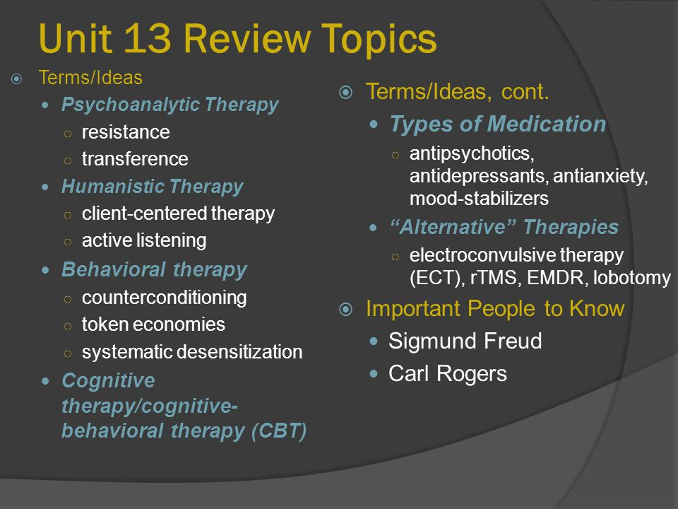 "Unit 13 Review Topics  Terms/Ideas, cont. Types of Medication ○ antipsychotics, antidepressants, antianxiety, mood-stabilizers ""Alternative"" Therapie"