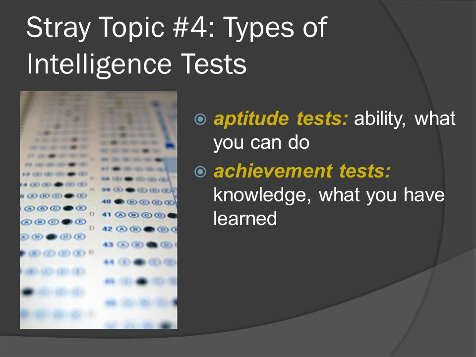 Stray Topic #4: Types of Intelligence Tests  aptitude tests: ability, what you can do  achievement tests: knowledge, what you have learned