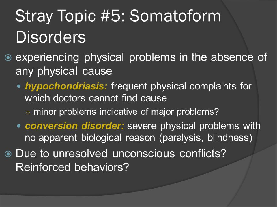 Stray Topic #5: Somatoform Disorders  experiencing physical problems in the absence of any physical cause hypochondriasis: frequent physical complain