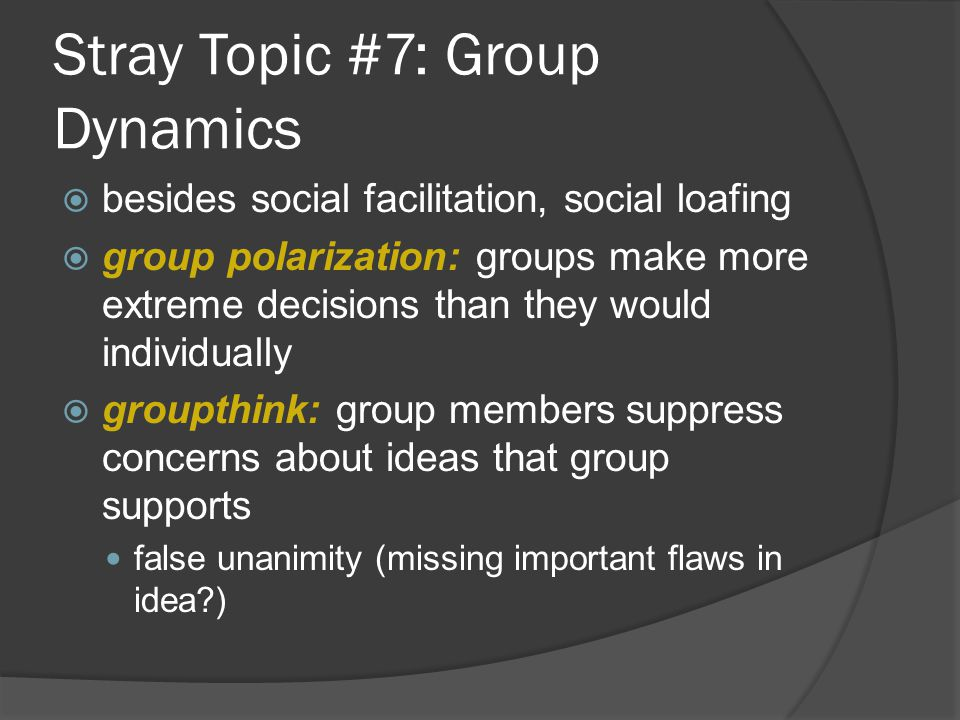 Stray Topic #7: Group Dynamics  besides social facilitation, social loafing  group polarization: groups make more extreme decisions than they would