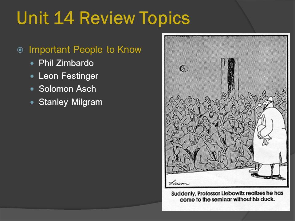 Unit 14 Review Topics  Important People to Know Phil Zimbardo Leon Festinger Solomon Asch Stanley Milgram