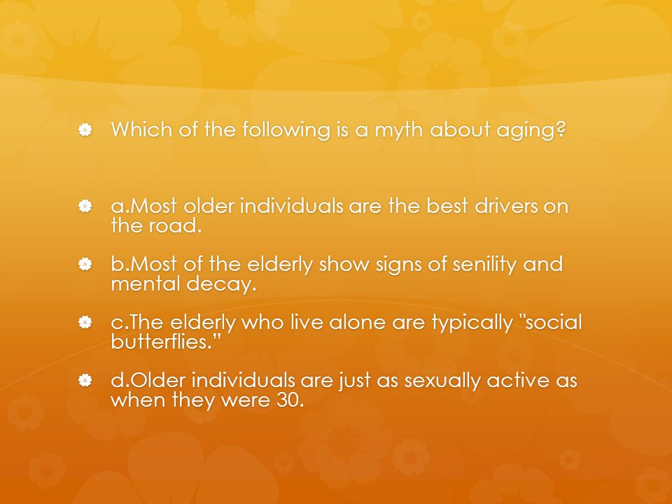  Which of the following is a myth about aging?  a.Most older individuals are the best drivers on the road.  b.Most of the elderly show signs of sen