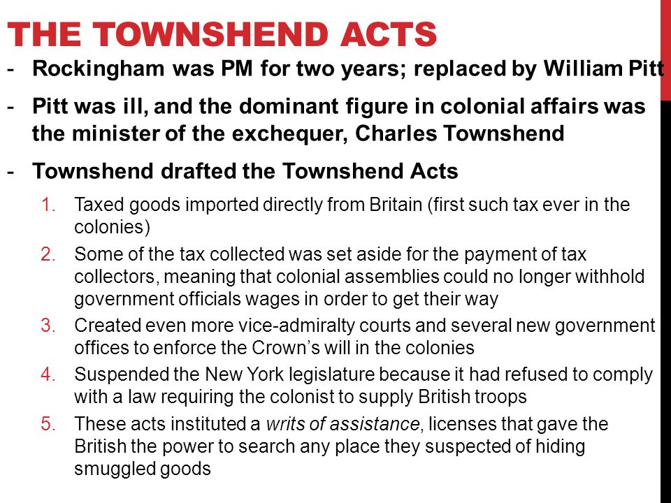 THE TOWNSHEND ACTS -Rockingham was PM for two years; replaced by William Pitt -Pitt was ill, and the dominant figure in colonial affairs was the minister of the exchequer, Charles Townshend -Townshend drafted the Townshend Acts 1.Taxed goods imported directly from Britain (first such tax ever in the colonies) 2.Some of the tax collected was set aside for the payment of tax collectors, meaning that colonial assemblies could no longer withhold government officials wages in order to get their way 3.Created even more vice-admiralty courts and several new government offices to enforce the Crown's will in the colonies 4.Suspended the New York legislature because it had refused to comply with a law requiring the colonist to supply British troops 5.These acts instituted a writs of assistance, licenses that gave the British the power to search any place they suspected of hiding smuggled goods