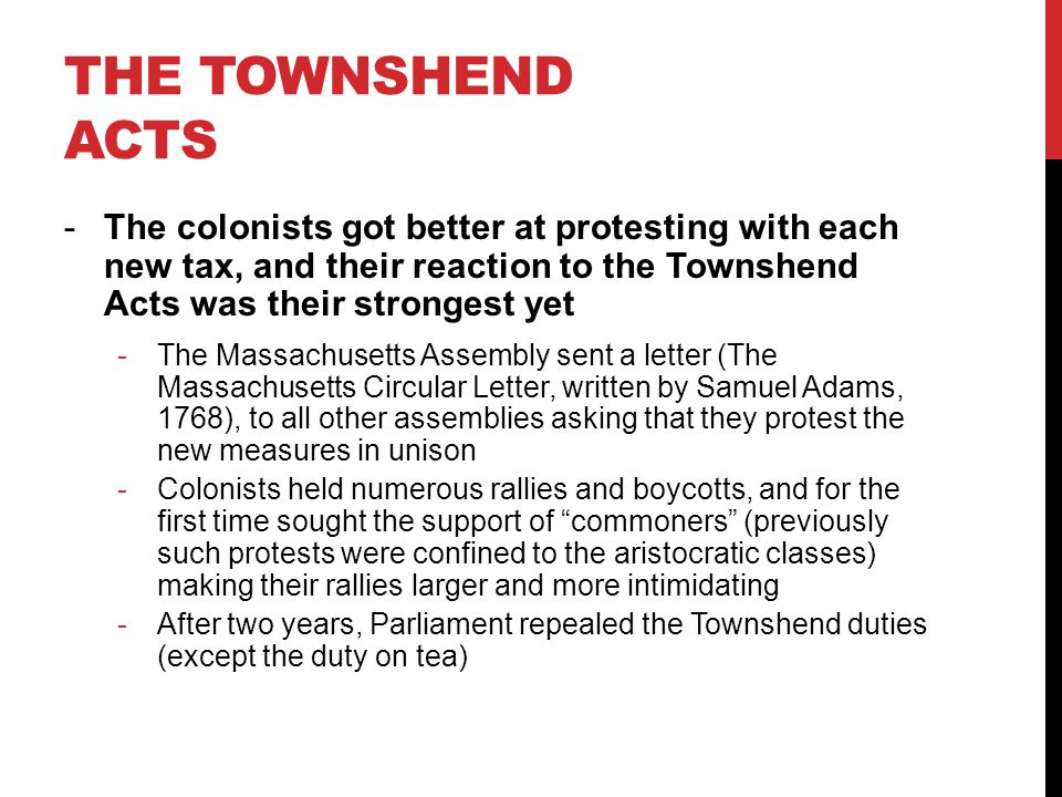 THE TOWNSHEND ACTS -The colonists got better at protesting with each new tax, and their reaction to the Townshend Acts was their strongest yet -The Massachusetts Assembly sent a letter (The Massachusetts Circular Letter, written by Samuel Adams, 1768), to all other assemblies asking that they protest the new measures in unison -Colonists held numerous rallies and boycotts, and for the first time sought the support of commoners (previously such protests were confined to the aristocratic classes) making their rallies larger and more intimidating -After two years, Parliament repealed the Townshend duties (except the duty on tea)