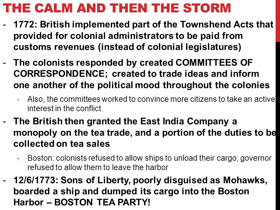 THE CALM AND THEN THE STORM -1772: British implemented part of the Townshend Acts that provided for colonial administrators to be paid from customs revenues (instead of colonial legislatures) -The colonists responded by created COMMITTEES OF CORRESPONDENCE; created to trade ideas and inform one another of the political mood throughout the colonies -Also, the committees worked to convince more citizens to take an active interest in the conflict -The British then granted the East India Company a monopoly on the tea trade, and a portion of the duties to be collected on tea sales -Boston: colonists refused to allow ships to unload their cargo, governor refused to allow them to leave the harbor -12/6/1773: Sons of Liberty, poorly disguised as Mohawks, boarded a ship and dumped its cargo into the Boston Harbor – BOSTON TEA PARTY!