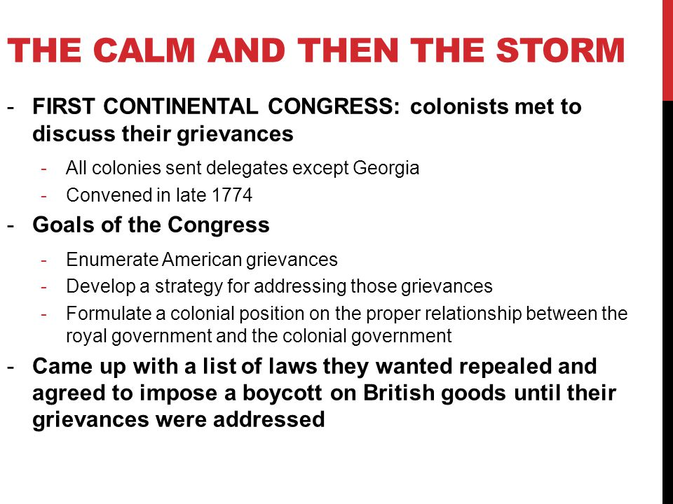 -FIRST CONTINENTAL CONGRESS: colonists met to discuss their grievances -All colonies sent delegates except Georgia -Convened in late 1774 -Goals of the Congress -Enumerate American grievances -Develop a strategy for addressing those grievances -Formulate a colonial position on the proper relationship between the royal government and the colonial government -Came up with a list of laws they wanted repealed and agreed to impose a boycott on British goods until their grievances were addressed THE CALM AND THEN THE STORM