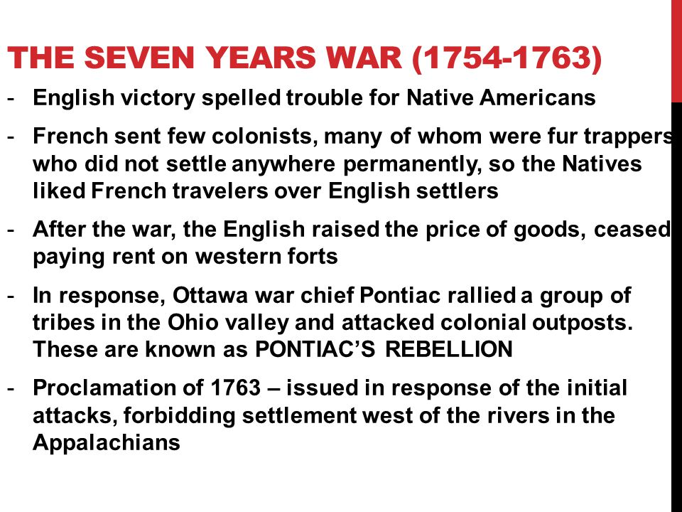 -English victory spelled trouble for Native Americans -French sent few colonists, many of whom were fur trappers who did not settle anywhere permanently, so the Natives liked French travelers over English settlers -After the war, the English raised the price of goods, ceased paying rent on western forts -In response, Ottawa war chief Pontiac rallied a group of tribes in the Ohio valley and attacked colonial outposts.