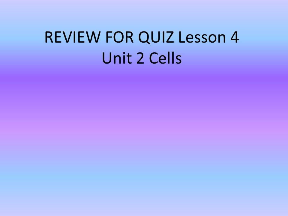 REVIEW FOR QUIZ Lesson 4 Unit 2 Cells