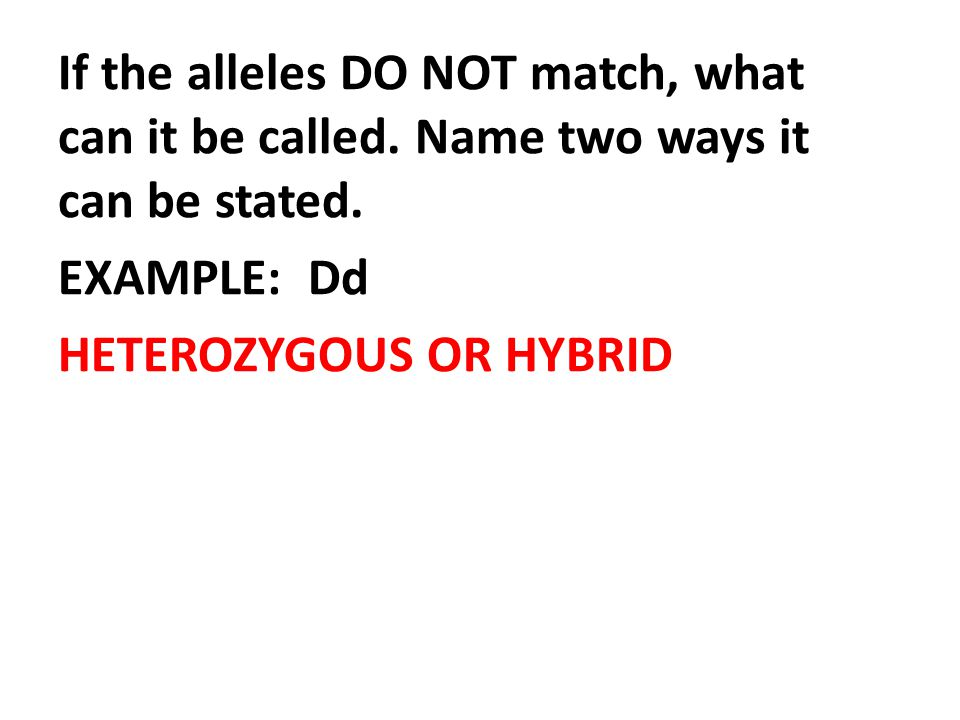 If the alleles DO NOT match, what can it be called. Name two ways it can be stated. EXAMPLE: Dd HETEROZYGOUS OR HYBRID