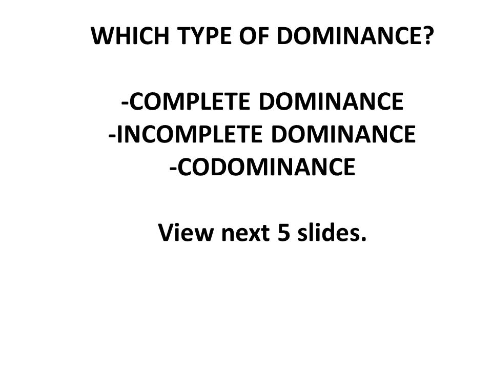 WHICH TYPE OF DOMINANCE -COMPLETE DOMINANCE -INCOMPLETE DOMINANCE -CODOMINANCE View next 5 slides.