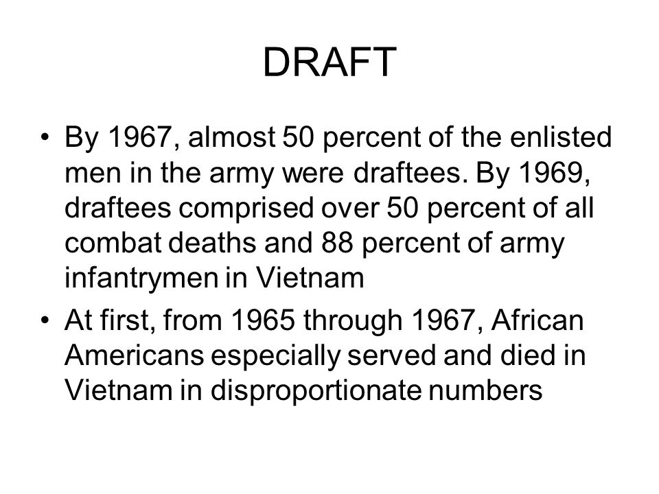 DRAFT By 1967, almost 50 percent of the enlisted men in the army were draftees. By 1969, draftees comprised over 50 percent of all combat deaths and 8
