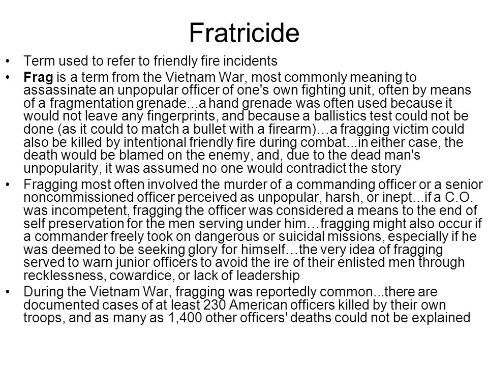 Fratricide Term used to refer to friendly fire incidents Frag is a term from the Vietnam War, most commonly meaning to assassinate an unpopular office