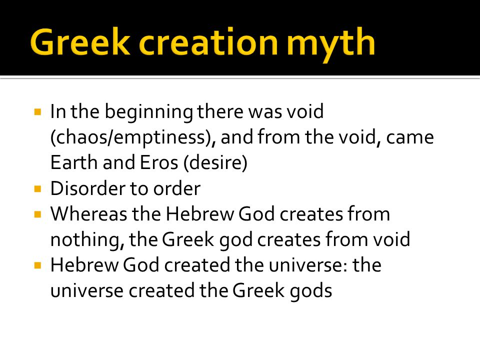  In the beginning there was void (chaos/emptiness), and from the void, came Earth and Eros (desire)  Disorder to order  Whereas the Hebrew God creates from nothing, the Greek god creates from void  Hebrew God created the universe: the universe created the Greek gods