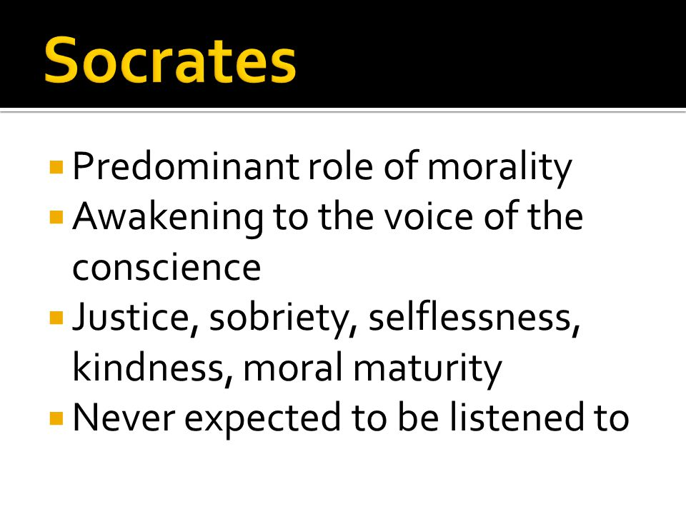  Predominant role of morality  Awakening to the voice of the conscience  Justice, sobriety, selflessness, kindness, moral maturity  Never expected to be listened to
