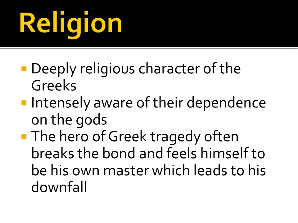  Deeply religious character of the Greeks  Intensely aware of their dependence on the gods  The hero of Greek tragedy often breaks the bond and feels himself to be his own master which leads to his downfall