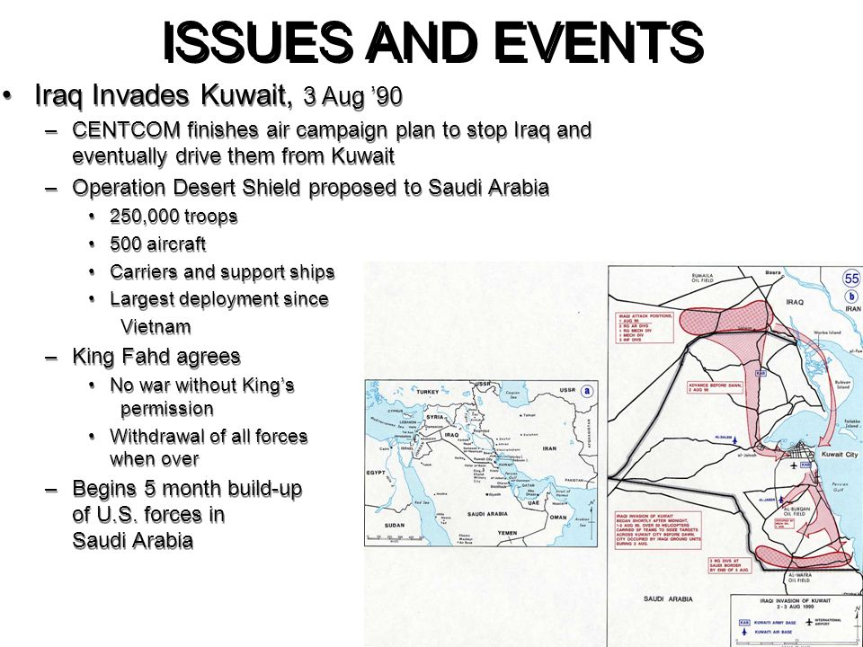 ISSUES AND EVENTS Iraq Invades Kuwait, 3 Aug '90 –CENTCOM finishes air campaign plan to stop Iraq and eventually drive them from Kuwait –Operation Des