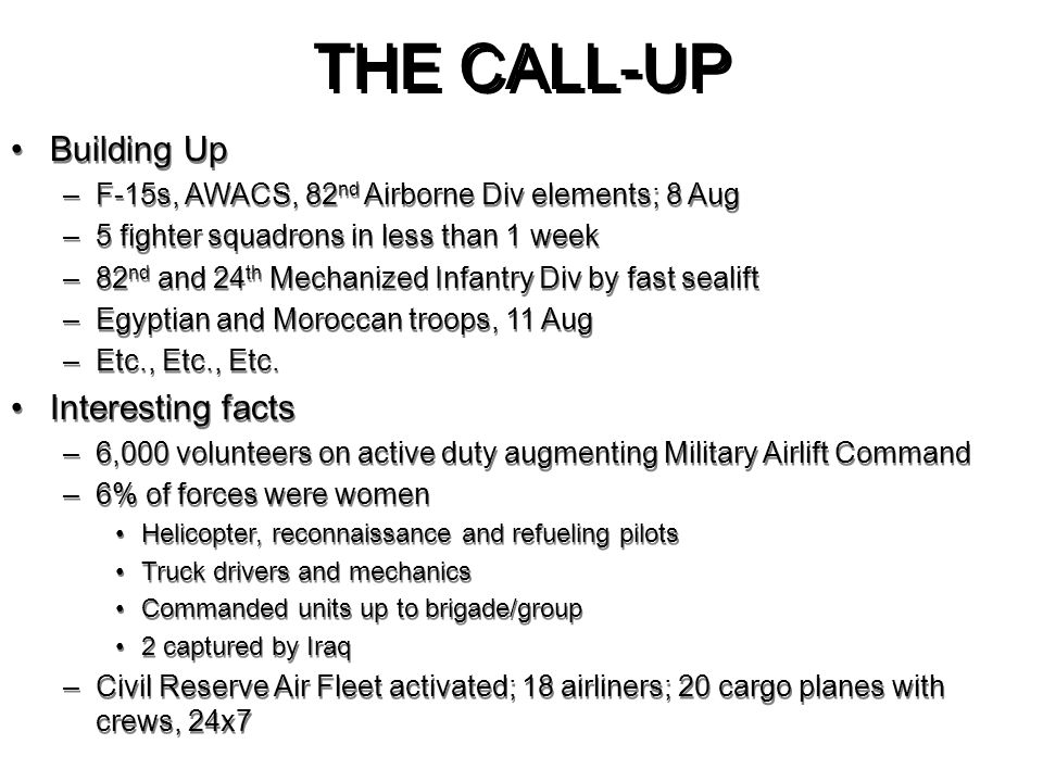 THE CALL-UP Building Up –F-15s, AWACS, 82 nd Airborne Div elements; 8 Aug –5 fighter squadrons in less than 1 week –82 nd and 24 th Mechanized Infantr