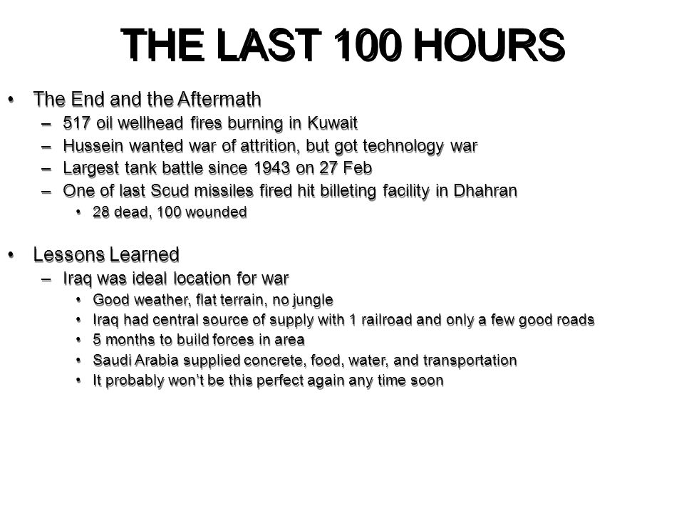 THE LAST 100 HOURS The End and the Aftermath –517 oil wellhead fires burning in Kuwait –Hussein wanted war of attrition, but got technology war –Large