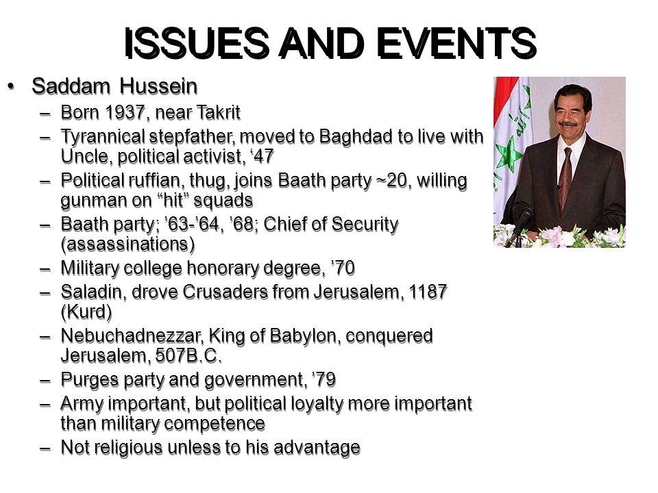 ISSUES AND EVENTS Saddam Hussein –Born 1937, near Takrit –Tyrannical stepfather, moved to Baghdad to live with Uncle, political activist, '47 –Politic