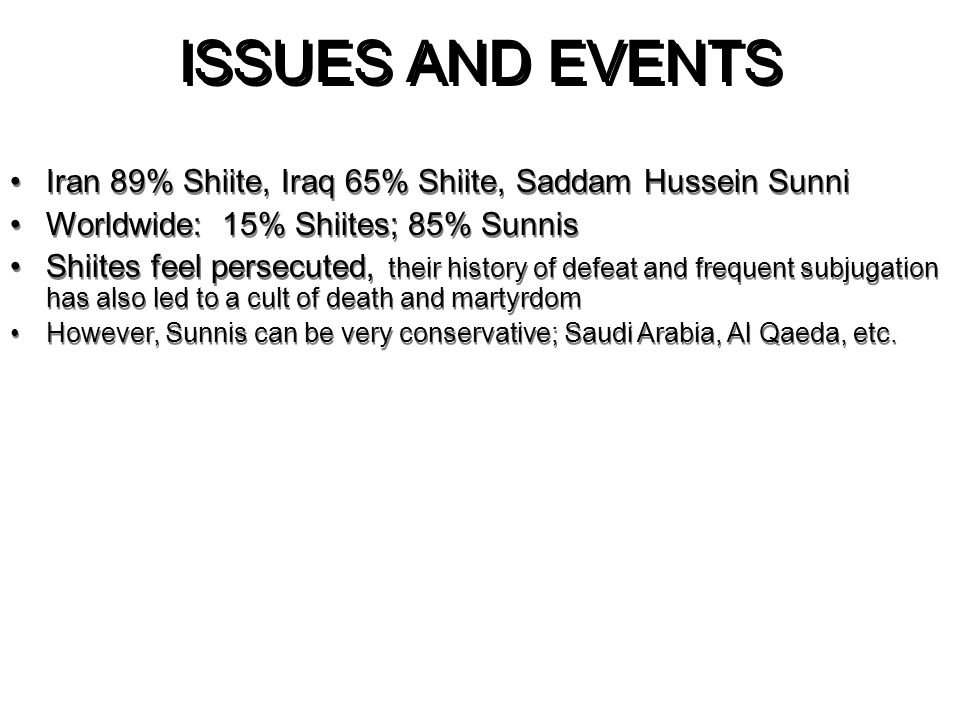 ISSUES AND EVENTS Iran 89% Shiite, Iraq 65% Shiite, Saddam Hussein Sunni Worldwide: 15% Shiites; 85% Sunnis Shiites feel persecuted, their history of