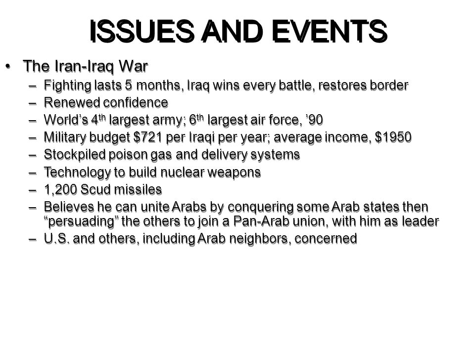 ISSUES AND EVENTS The Iran-Iraq War –Fighting lasts 5 months, Iraq wins every battle, restores border –Renewed confidence –World's 4 th largest army;