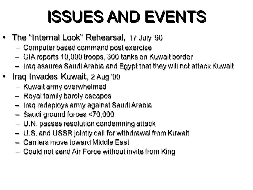 "ISSUES AND EVENTS The ""Internal Look"" Rehearsal, 17 July '90 –Computer based command post exercise –CIA reports 10,000 troops, 300 tanks on Kuwait bor"