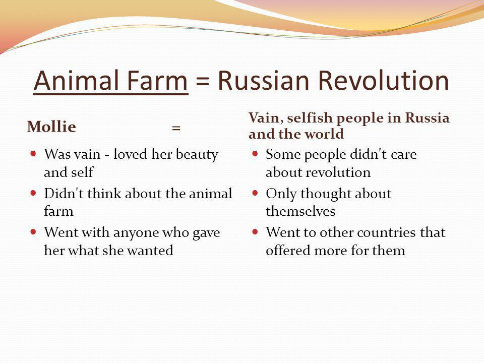 Animal Farm = Russian Revolution Mollie= Vain, selfish people in Russia and the world Was vain - loved her beauty and self Didn t think about the animal farm Went with anyone who gave her what she wanted Some people didn t care about revolution Only thought about themselves Went to other countries that offered more for them