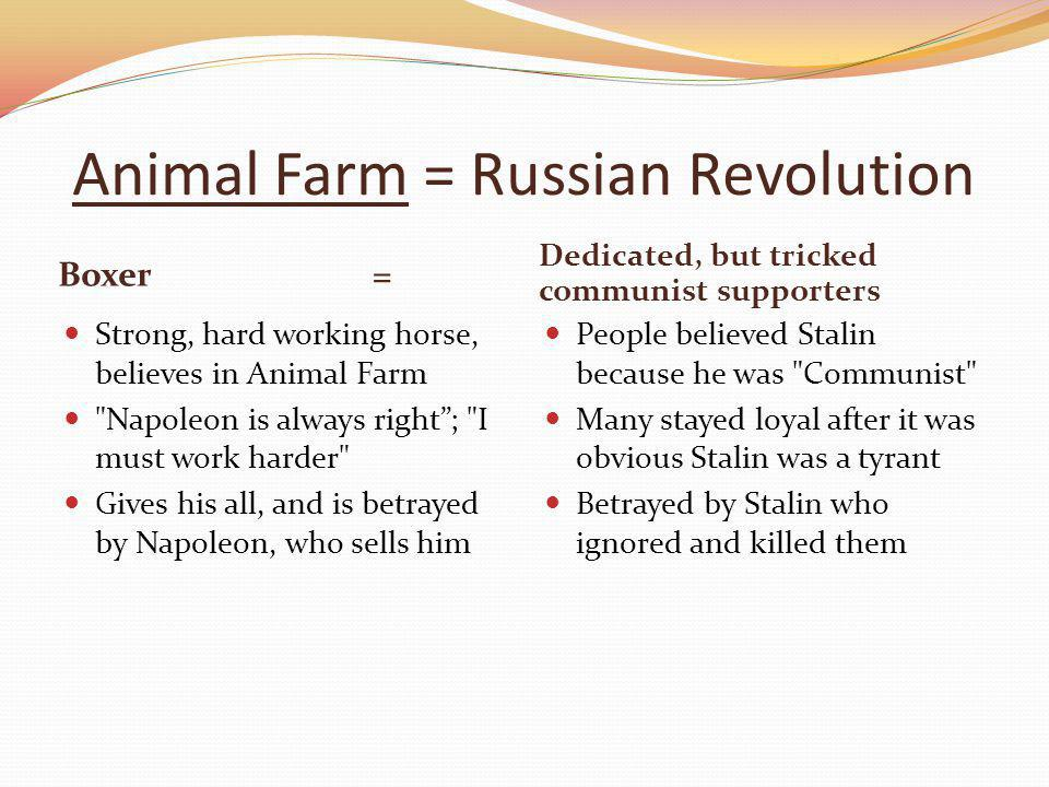 Animal Farm = Russian Revolution Boxer= Dedicated, but tricked communist supporters Strong, hard working horse, believes in Animal Farm Napoleon is always right ; I must work harder Gives his all, and is betrayed by Napoleon, who sells him People believed Stalin because he was Communist Many stayed loyal after it was obvious Stalin was a tyrant Betrayed by Stalin who ignored and killed them