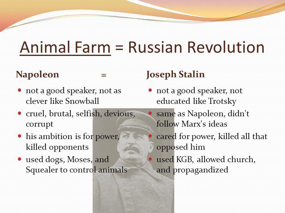 Animal Farm = Russian Revolution Napoleon= Joseph Stalin not a good speaker, not as clever like Snowball cruel, brutal, selfish, devious, corrupt his ambition is for power, killed opponents used dogs, Moses, and Squealer to control animals not a good speaker, not educated like Trotsky same as Napoleon, didn t follow Marx s ideas cared for power, killed all that opposed him used KGB, allowed church, and propagandized