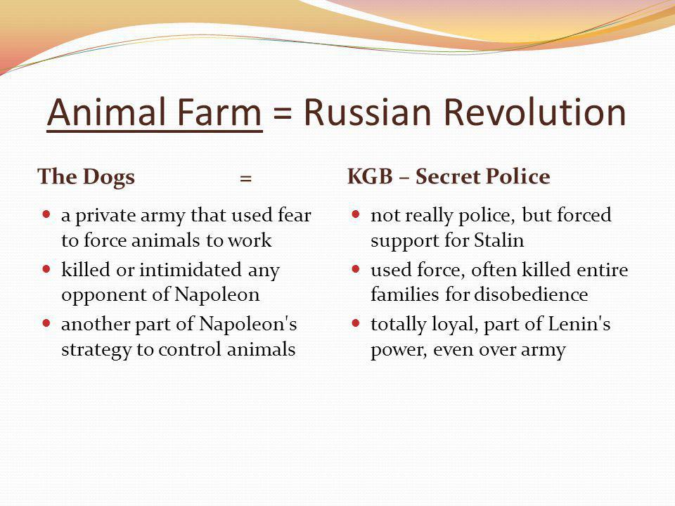 Animal Farm = Russian Revolution The Dogs= KGB – Secret Police a private army that used fear to force animals to work killed or intimidated any opponent of Napoleon another part of Napoleon s strategy to control animals not really police, but forced support for Stalin used force, often killed entire families for disobedience totally loyal, part of Lenin s power, even over army