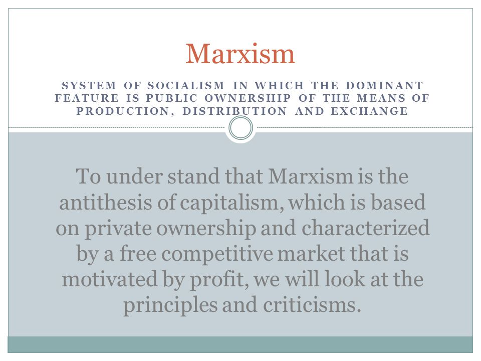 To under stand that Marxism is the antithesis of capitalism, which is based on private ownership and characterized by a free competitive market that is motivated by profit, we will look at the principles and criticisms.