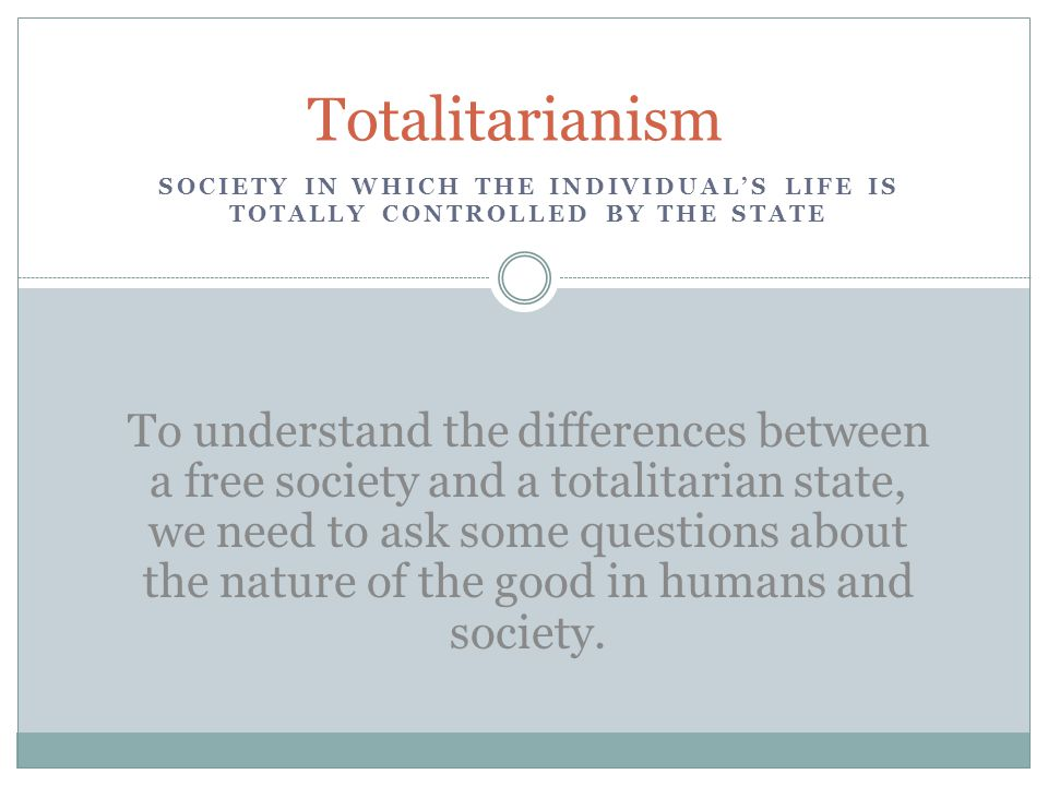 SOCIETY IN WHICH THE INDIVIDUAL'S LIFE IS TOTALLY CONTROLLED BY THE STATE Totalitarianism To understand the differences between a free society and a totalitarian state, we need to ask some questions about the nature of the good in humans and society.