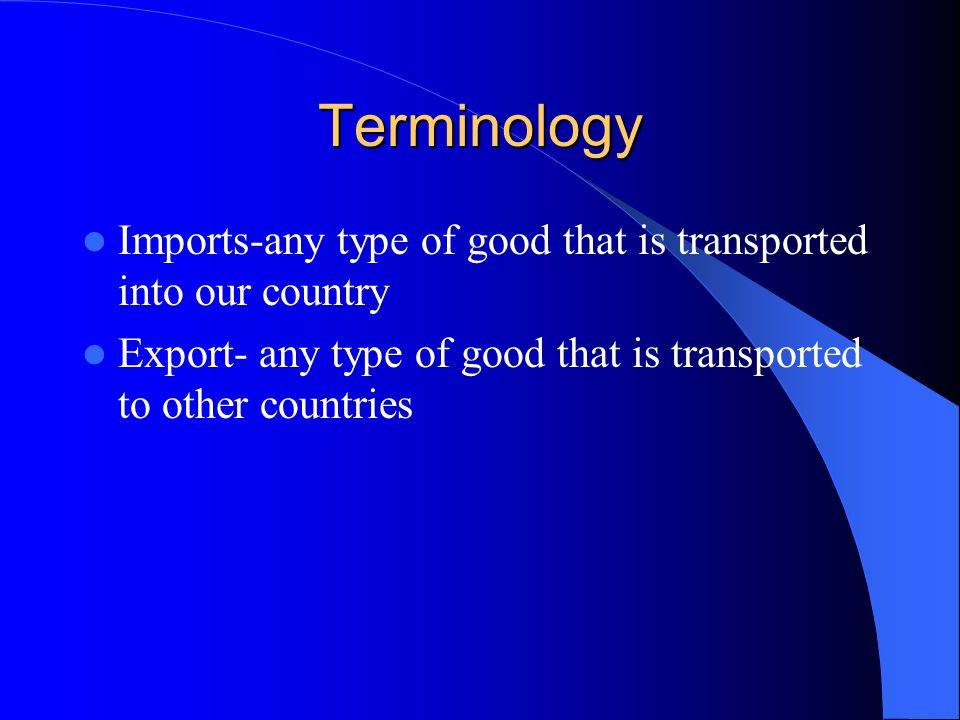 Terminology Imports-any type of good that is transported into our country Export- any type of good that is transported to other countries