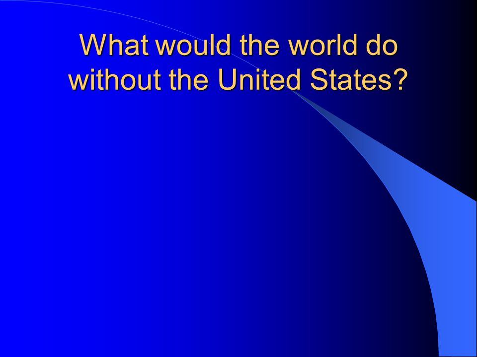 What would the world do without the United States?