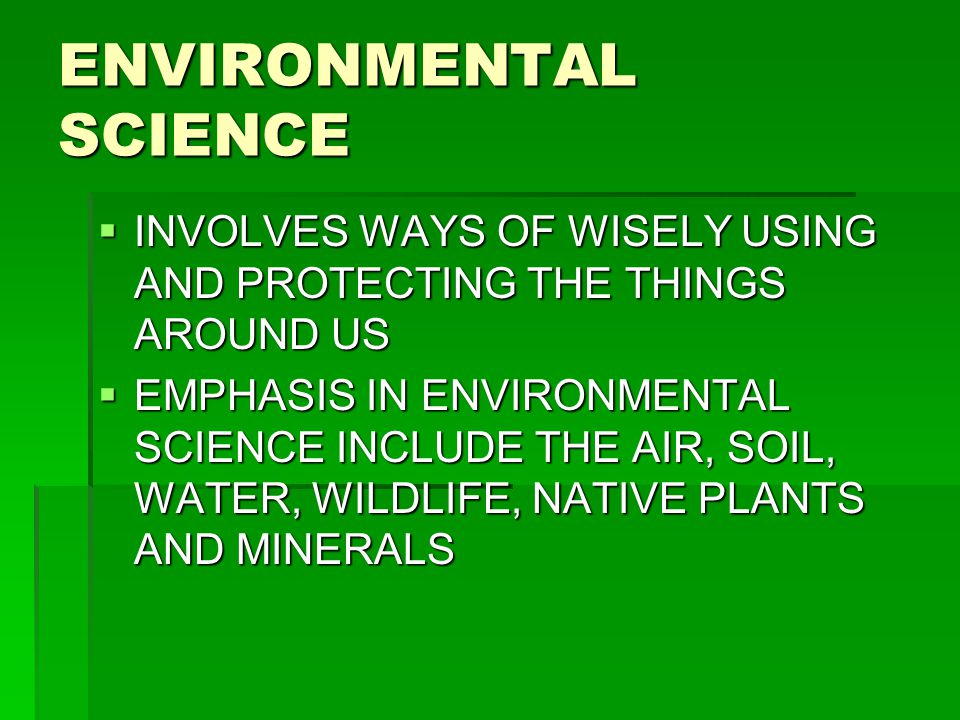 ENVIRONMENTAL SCIENCE  INVOLVES WAYS OF WISELY USING AND PROTECTING THE THINGS AROUND US  EMPHASIS IN ENVIRONMENTAL SCIENCE INCLUDE THE AIR, SOIL, WATER, WILDLIFE, NATIVE PLANTS AND MINERALS