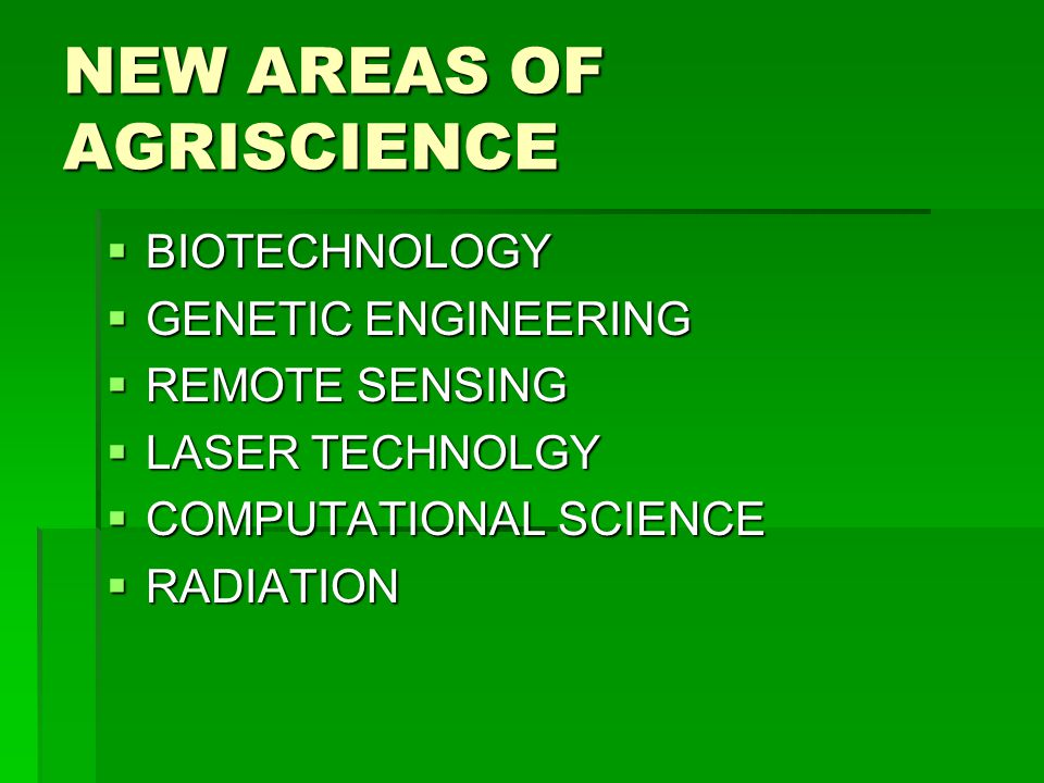 NEW AREAS OF AGRISCIENCE  BIOTECHNOLOGY  GENETIC ENGINEERING  REMOTE SENSING  LASER TECHNOLGY  COMPUTATIONAL SCIENCE  RADIATION