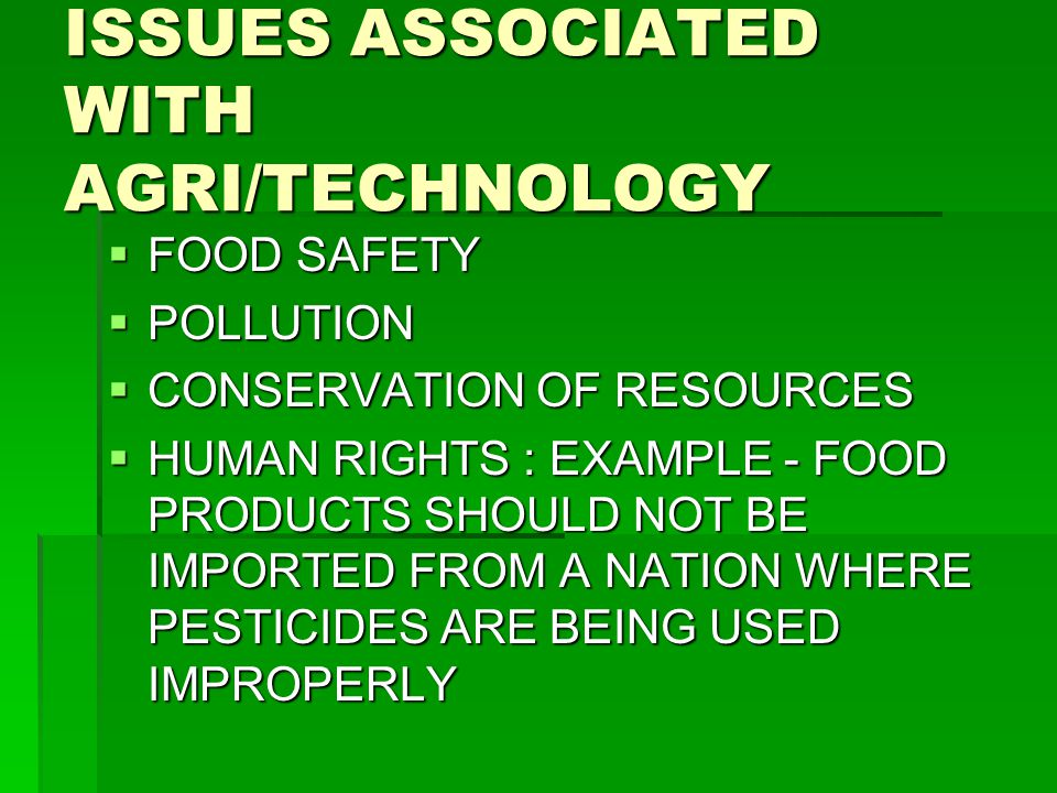 ISSUES ASSOCIATED WITH AGRI/TECHNOLOGY  FOOD SAFETY  POLLUTION  CONSERVATION OF RESOURCES  HUMAN RIGHTS : EXAMPLE - FOOD PRODUCTS SHOULD NOT BE IMPORTED FROM A NATION WHERE PESTICIDES ARE BEING USED IMPROPERLY