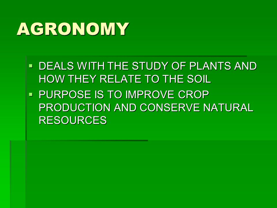 AGRONOMY  DEALS WITH THE STUDY OF PLANTS AND HOW THEY RELATE TO THE SOIL  PURPOSE IS TO IMPROVE CROP PRODUCTION AND CONSERVE NATURAL RESOURCES